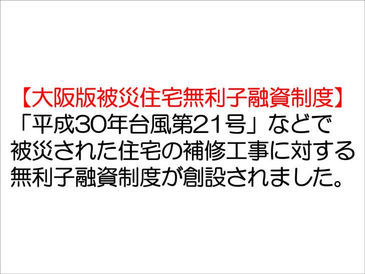 【大阪版被災住宅無利子融資制度】「平成30年台風第21号」などで被災された住宅の補修工事に対する無利子融資制度が創設されました。