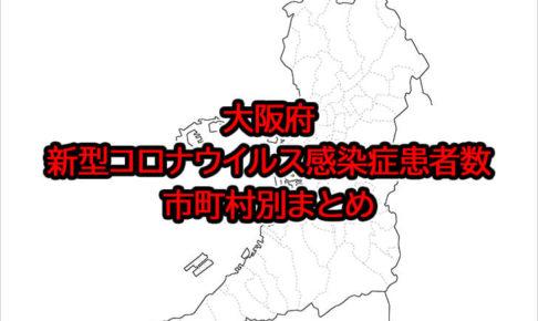 大阪府「新型コロナウイルス感染症患者数」市町村別まとめ