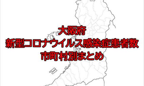 大阪府「新型コロナウイルス感染症患者数」市町村別まとめ---