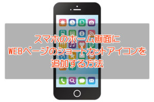 【お気に入りのWEBページを♪】スマホ(-iPhone・Android)のホーム画面にショートカットアイコンを追加する方法