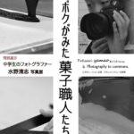 中学生フォトグラファー水野清志 写真展「ボクがみた菓子職人たち」が開催決定!!