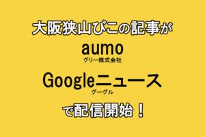 【連動開始】大阪狭山びこの記事が「Googleニュース」「aumo(アウモ)」でも配信開始!!!