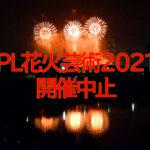 【2年連続中止】「PL花火芸術2021」が新型コロナウイルスの影響で中止