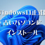 Windows11正式版を古いパソコンにインストール
